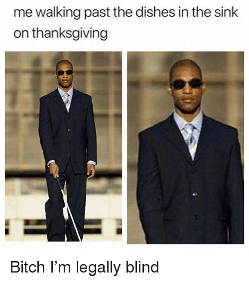Bitch, Thanksgiving, and Dank Memes: me walking past the dishes in the sink  on thanksgiving Bitch I'm legally blind