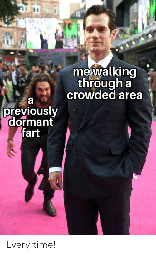 Reddit, Time, and Fart: me walking  through a  crowded area  previously  dormant  fart Every time!