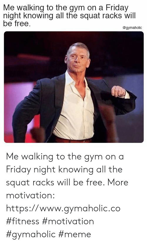 Friday, Gym, and Meme: Me walking to the gym on a Friday  night knowing all the squat racks will  be free.  @gymaholic Me walking to the gym on a Friday night knowing all the squat racks will be free.  More motivation: https://www.gymaholic.co  #fitness #motivation #gymaholic #meme