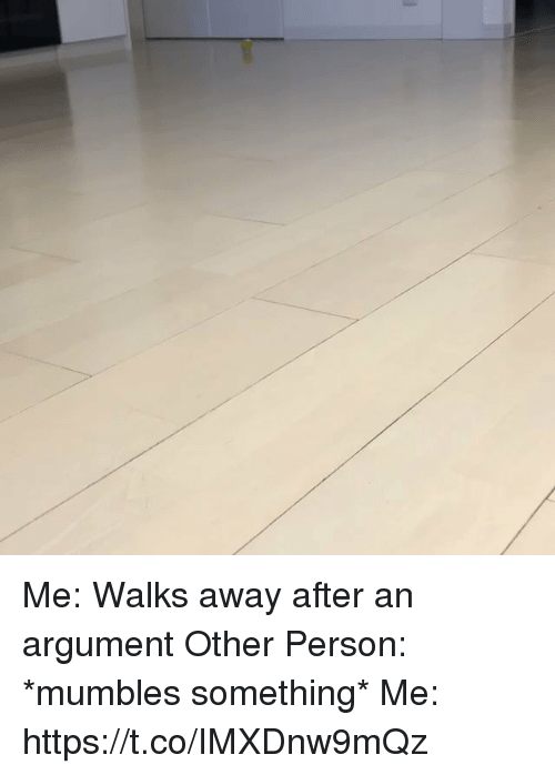 Girl Memes, Person, and Argument: Me: Walks away after an argument  Other Person: *mumbles something* Me: https://t.co/IMXDnw9mQz