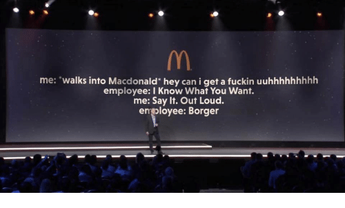 "Say It, Can, and You: me: ""walks into Macdonald"" hey can i get a fuckin uuhhhhhhhhh  employee: I Know What You Want.  me: Say It. Out Loud.  emoloyee: Borger"