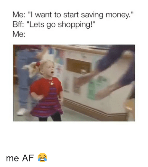 "Af, Money, and Shopping: Me: "" want to start saving money.""  Bff: ""Lets go shopping!""  Me: me AF 😂"