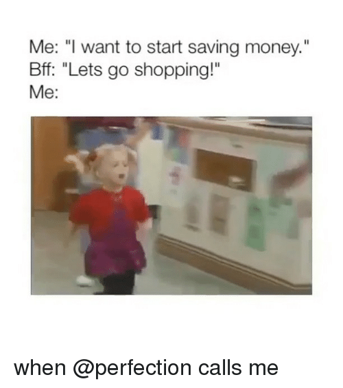 "Money, Shopping, and Girl Memes: Me: "" want to start saving money.""  Bff: ""Lets go shopping!""  Me: when @perfection calls me"