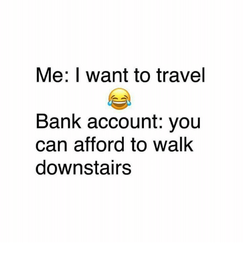 Memes, Bank, and Travel: Me: want to travel  Bank account: you  Can afford to Walk  downstairs