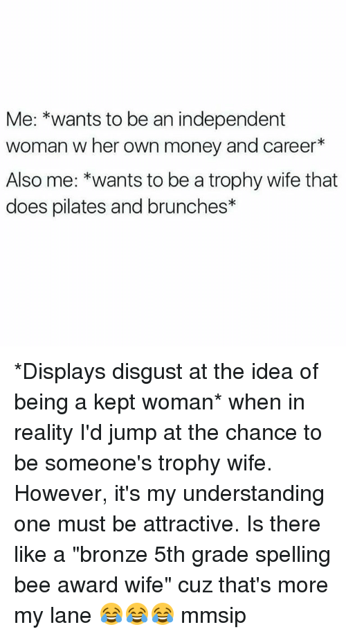 "Memes, Money, and Wife: Me: *wants to be an independent  woman w her own money and career*  Also me: *wants to be a trophy wife that  does pilates and brunches* *Displays disgust at the idea of being a kept woman* when in reality I'd jump at the chance to be someone's trophy wife. However, it's my understanding one must be attractive. Is there like a ""bronze 5th grade spelling bee award wife"" cuz that's more my lane 😂😂😂 mmsip"