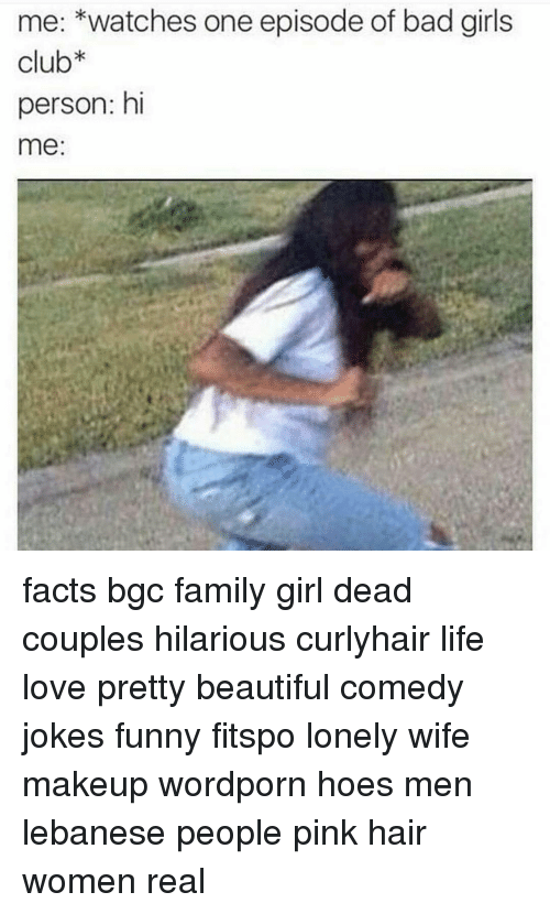 Memes, Lebanese, and Bad Girl: me: watches one episode of bad girls  club  person: hi  me facts bgc family girl dead couples hilarious curlyhair life love pretty beautiful comedy jokes funny fitspo lonely wife makeup wordporn hoes men lebanese people pink hair women real