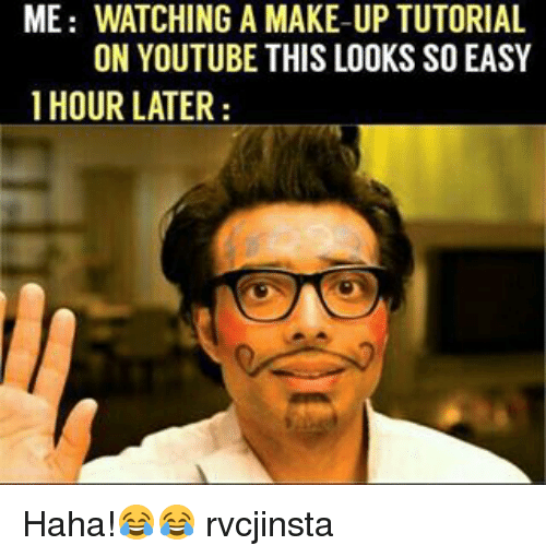 Memes, 🤖, and Making: ME WATCHING A MAKE-UP TUTORIAL  ON YOUTUBE THIS LOOKS SO EASY  1 HOUR LATER Haha!😂😂 rvcjinsta