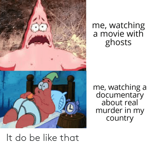 Be Like, Movie, and Murder: me, watching  a movie with  ghosts  me, watching a  documentary  about real  murder in my  country It do be like that