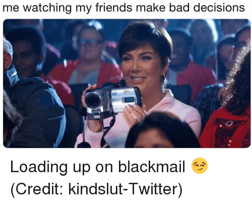 Bad, Friends, and Memes: me watching my friends make bad decisions Loading up on blackmail 😏 (Credit: kindslut-Twitter)