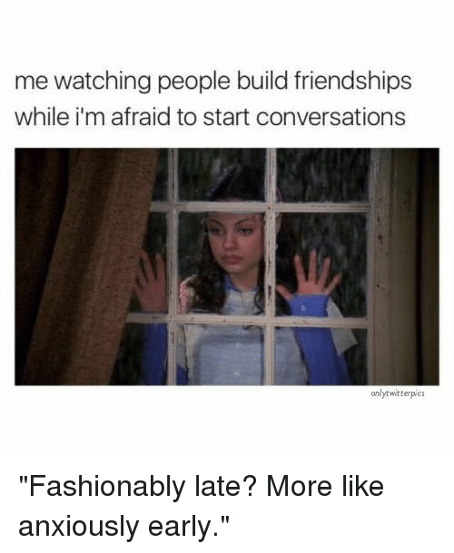 "Build, More, and Like: me watching people build friendships  while i'm afraid to start conversations  onlytwitterpics ""Fashionably late? More like anxiously early."""