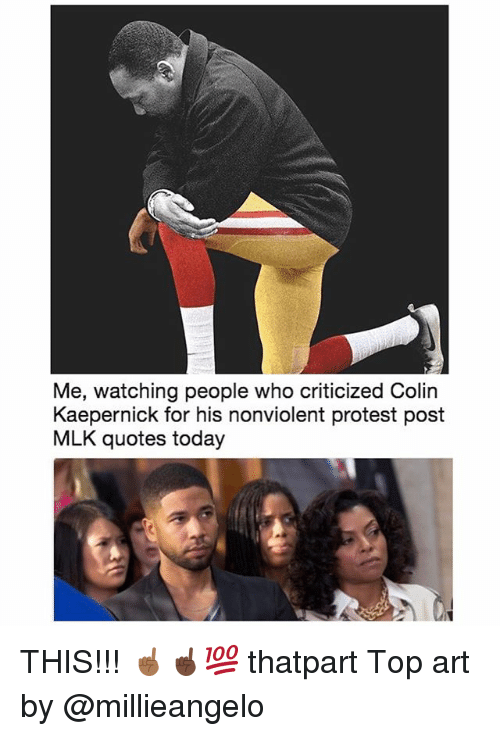 Colin Kaepernick, Memes, and Protest: Me, watching people who criticized Colin  Kaepernick for his nonviolent protest post  MLK quotes today THIS!!! ☝🏾☝🏿💯 thatpart Top art by @millieangelo