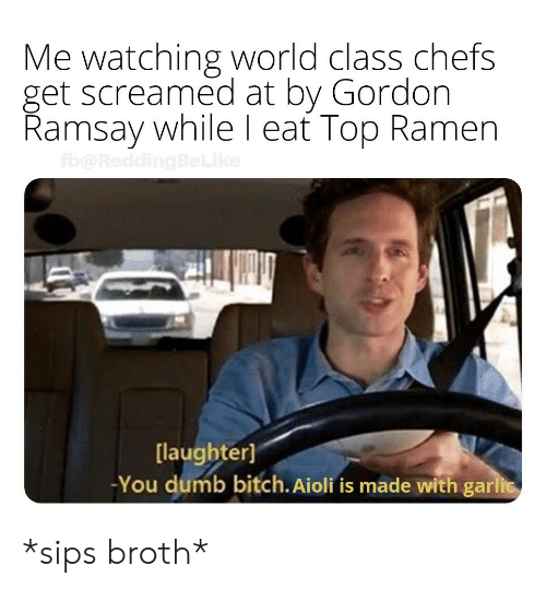 Bitch, Dumb, and Gordon Ramsay: Me watching world class chefs  get screamed at by Gordon  Ramsay while l eat Top Ramen  [laughter]  -You dumb bitch. Aioli fis made with gari *sips broth*