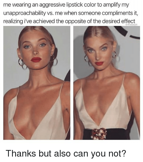 Memes, Aggressive, and 🤖: me wearing an aggressive lipstick color to amplify my  unapproachability vs. me when someone compliments it,  realizing i've achieved the opposite of the desired effect  @thedailylit Thanks but also can you not?
