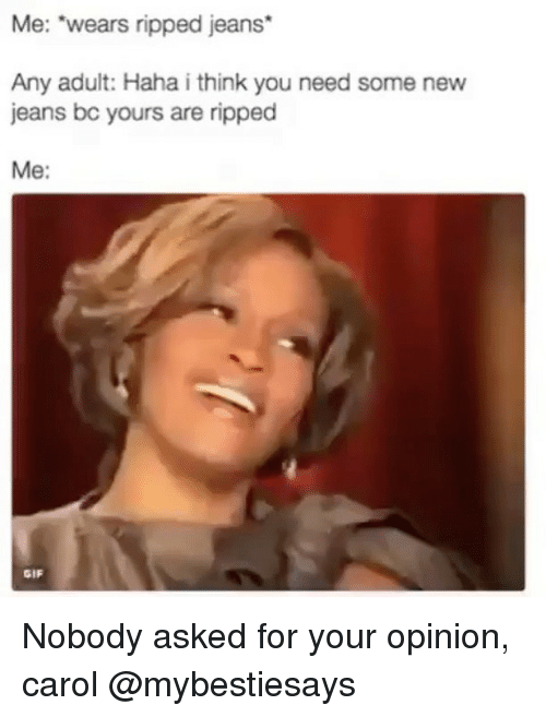 "Gif, Girl Memes, and Haha: Me: ""wears ripped jeans*  Any adult: Haha i think you need some new  jeans bc yours are ripped  Me:  GIF Nobody asked for your opinion, carol @mybestiesays"
