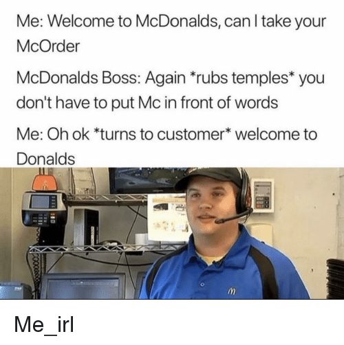 McDonalds, Irl, and Me IRL: Me: Welcome to McDonalds, can l take your  McOrder  McDonalds Boss: Again rubs temples you  don't have to put Mc in front of words  Me: Oh ok *turns to customer* welcome to  Donalds Me_irl