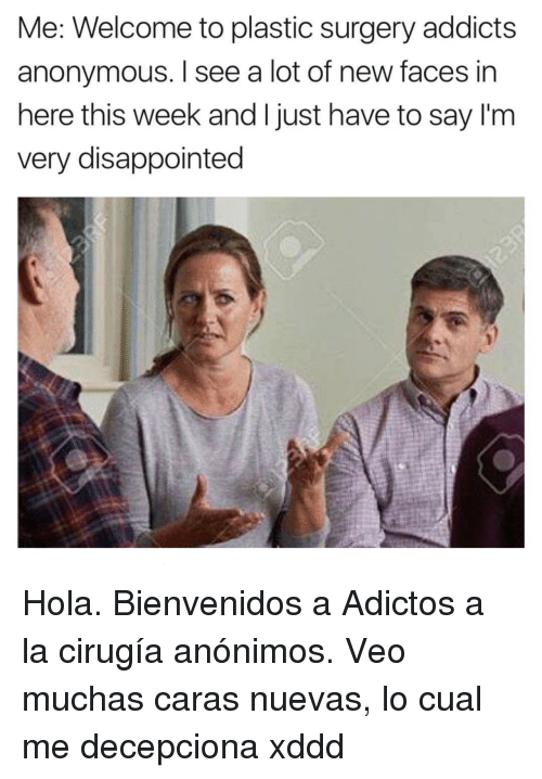 Disappointed, Anonymous, and Plastic Surgery: Me: Welcome to plastic surgery addicts  anonymous. I see a lot of new faces in  here this week and I just have to say I'm  very disappointed <p>Hola. Bienvenidos a Adictos a la cirugía anónimos. Veo muchas caras nuevas, lo cual me decepciona xddd</p>