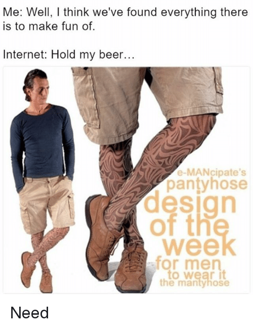 Beer, Internet, and Memes: Me: Well, I think we've found everything there  is to make fun of.  Internet: Hold my beer...  e-MANcipate's  pantyhose  design  of th  for men  the mantyhose Need