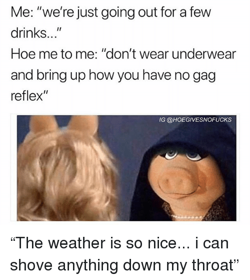 """Hoe, Weather, and Girl Memes: Me: """"we're just going out for a few  drinks...  Hoe me to me: """"don't wear underwear  and bring up how you haven  reflex""""  I1  IG @HOEGIVESNOFUCKS """"The weather is so nice... i can shove anything down my throat"""""""