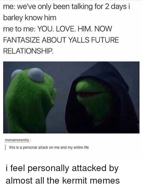Memes, 🤖, and Barley: me: we've only been talking for 2 days i  barley know him  me to me: YOU. LOVE. HIM. NOW  FANTASIZE ABOUT YALLS FUTURE  RELATIONSHIP.  monamorenita  l this is a personal attack on me and my entire life i feel personally attacked by almost all the kermit memes