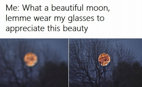 Beautiful, Appreciate, and Glasses: Me: What a beautiful moon,  lemme wear my glasses to  appreciate this beauty