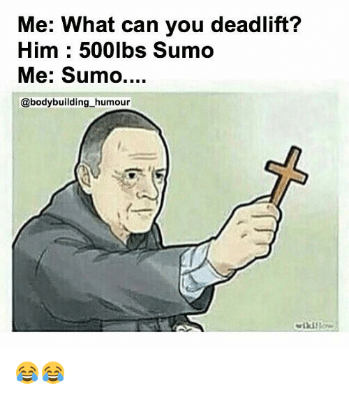 Me What Can You Deadlift Him 500lbs Sumo Me Sumo Humour Sumo