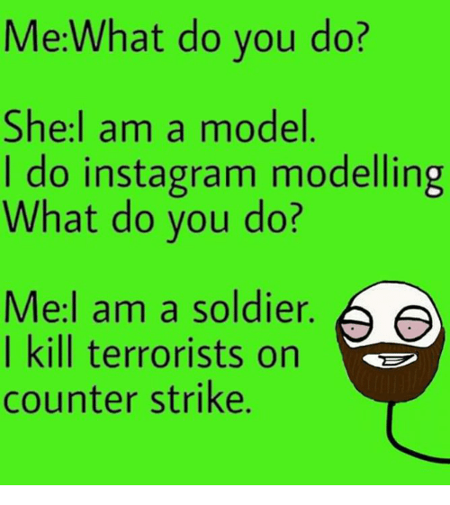 Counter Strike, Instagram, and Memes: Me:What do you do?  She:l am a model  I do instagram modelling  What do you do?  Me:l am a soldier.  I kill terrorists on  counter strike.  Θ Θ