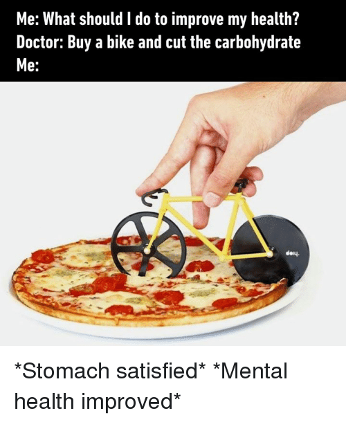 Dank, Doctor, and Bike: Me: What should I do to improve my health?  Doctor: Buy a bike and cut the carbohydrate  Me:  doy. *Stomach satisfied* *Mental health improved*