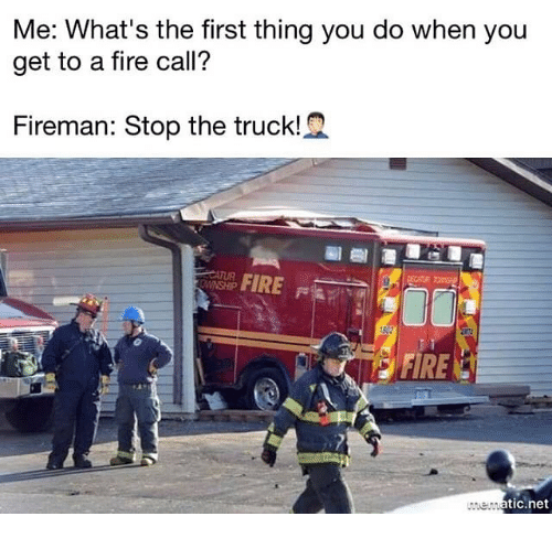 Fire, Memes, and 🤖: Me: What's the first thing you do when you  get to a fire call?  Fireman: Stop the truck!  식  FIRE  DO:  2  tic.net