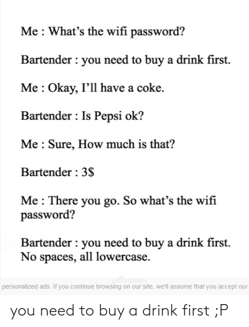 Funny, Pepsi, and Okay: Me : What's the wifi password?  Bartender : you need to buy a drink first.  Me: Okay, I'll have a coke.  Bartender : Is Pepsi ok?  Me Sure, How much is that?  Bartender: 3S  Me : There you go. So what's the wifi  password?  Bartender : you need to buy a drink first.  No spaces, all lowercase.  personalized ads. If you continue browsing on our site, we'll assume that you accept our you need to buy a drink first ;P