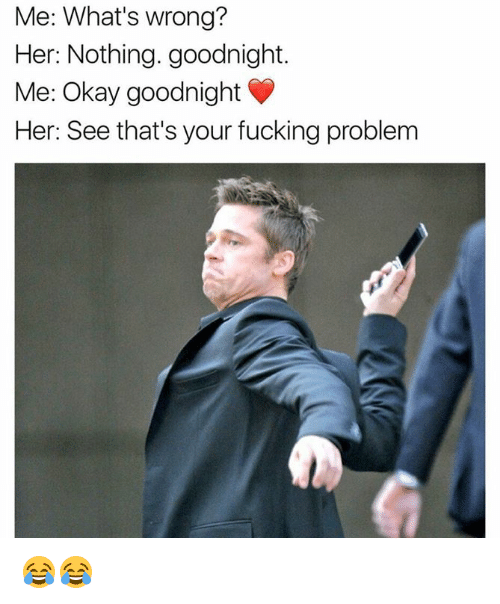 Fucking, Memes, and Okay: Me: What's wrong?  Her: Nothing. goodnight.  Me: Okay goodnight  Her: See that's your fucking problem 😂😂