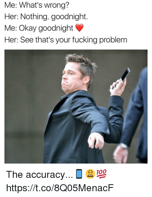 Fucking, Memes, and Okay: Me: What's wrong?  Her: Nothing. goodnight.  Me: Okay goodnight  Her: See that's your fucking problem The accuracy...📱😩💯 https://t.co/8Q05MenacF