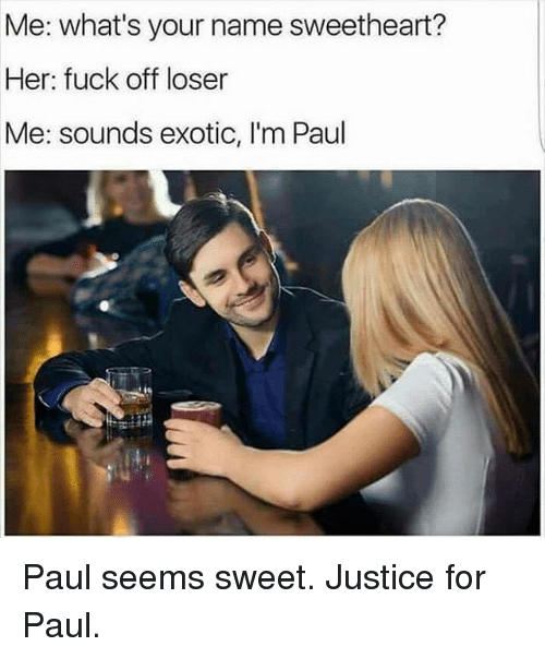 Funny, Fuck, and Justice: Me: what's your name sweetheart?  Her: fuck off loser  Me: sounds exotic, I'm Paul Paul seems sweet. Justice for Paul.