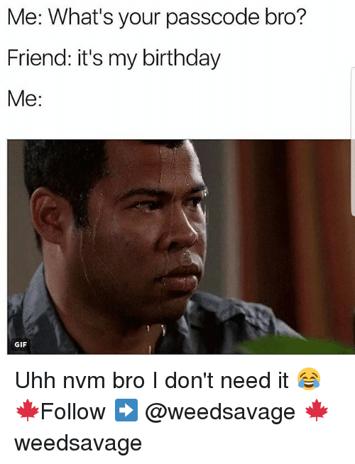 Birthday, Gif, and Memes: Me: What's your passcode bro?  Friend: it's my birthday  Me:  GIF Uhh nvm bro I don't need it 😂 🍁Follow ➡ @weedsavage 🍁 weedsavage