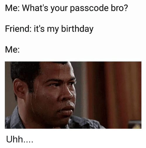 Birthday, Memes, and 🤖: Me: What's your passcode bro?  Friend: it's my birthday  Me: Uhh....