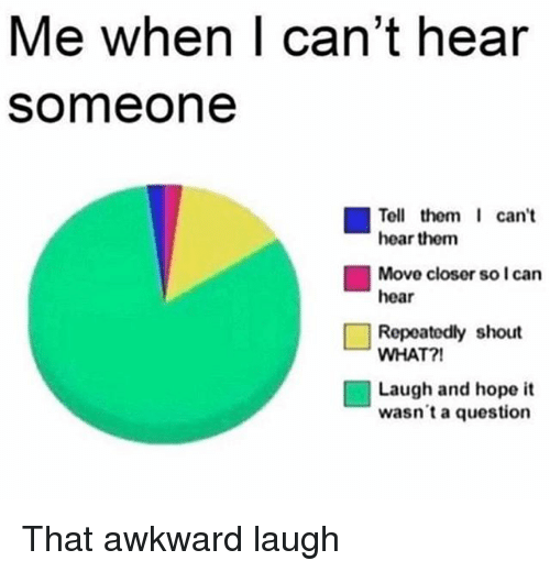 Memes, Awkward, and Hope: Me when| can't hear  someone  Tell them can't  hear them  Move closer so I can  hear  □ Repeatedly shout  WHAT?!  Laugh and hope it  wasn't a question That awkward laugh