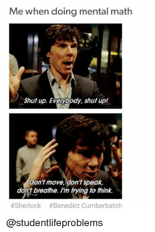 Shut Up, Tumblr, and Http: Me when doing mental math  Shut up. Everybody, shut up!  Don't move, don't speak,  don't breathe. I'm trying to think.  #Sherlock #Benedict Cumberbatch @studentlifeproblems