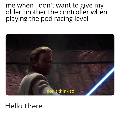 Hello, Pod, and Brother: me when I don't want to give my  older brother the controller when  playing the pod racing level  I don't think so Hello there