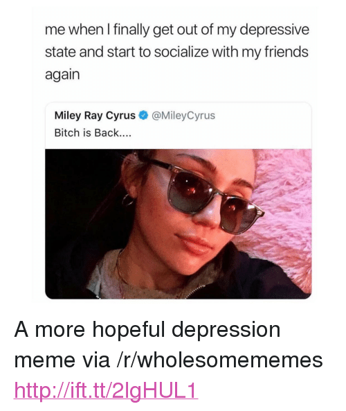 """Bitch, Meme, and Miley Cyrus: me when I finally get out of my depressive  state and start to socialize with my friend:s  again  Miley Ray Cyrus  Bitch is Back....  @MileyCyrus  :9 <p>A more hopeful depression meme via /r/wholesomememes <a href=""""http://ift.tt/2lgHUL1"""">http://ift.tt/2lgHUL1</a></p>"""