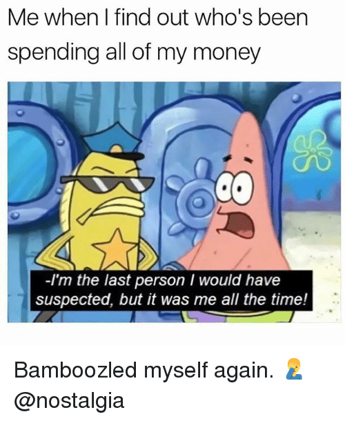 Memes, Money, and Nostalgia: Me when I find out who's been  spending all of my money  Co  -I'm the last person I would have  suspected, but it was me all the time! Bamboozled myself again. 🤦‍♂️ @nostalgia