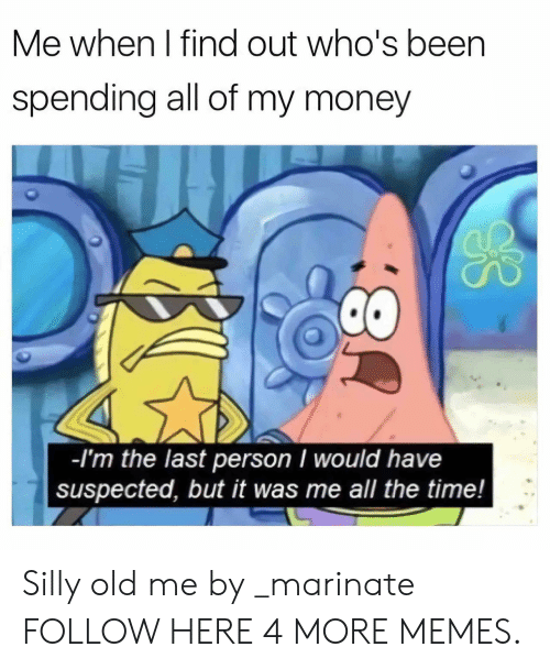 Dank, Memes, and Money: Me when I find out who's been  spending all of my money  -l'm the last person I would have  suspected, but it was me all the time! Silly old me by _marinate FOLLOW HERE 4 MORE MEMES.