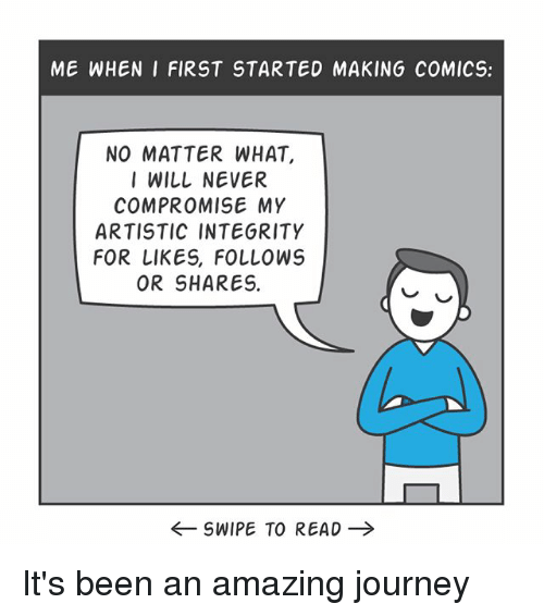 Journey, Memes, and Integrity: ME WHEN I FIRST STARTED MAKING COMICS:  NO MATTER WHAT,  I WILL NEVER  COMPROMISE MY  ARTISTIC INTEGRITY  FOR LIKES, FOLLOWS  OR SHARES.  ←SWIPE TO READ → It's been an amazing journey