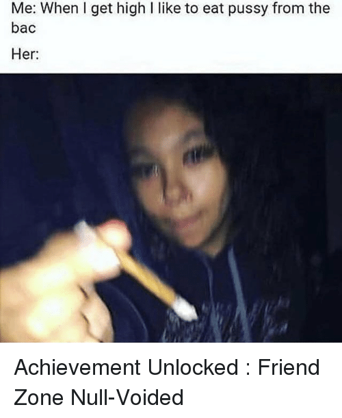 Memes, Pussy, and Null: Me: When I get high I like to eat pussy from the  bac  Her Achievement Unlocked : Friend Zone Null-Voided