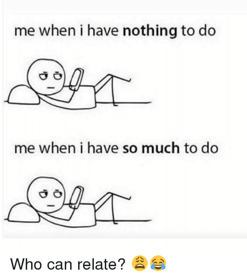 Memes, 🤖, and Who: me when i have nothing to do  me when i have so much to do Who can relate? 😩😂