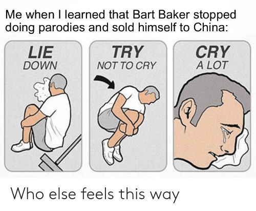 China, Bart, and Who: Me when I learned that Bart Baker stopped  doing parodies and sold himself to China:  LIE  CRY  A LOT  TRY  DOWN  NOT TO CRY Who else feels this way