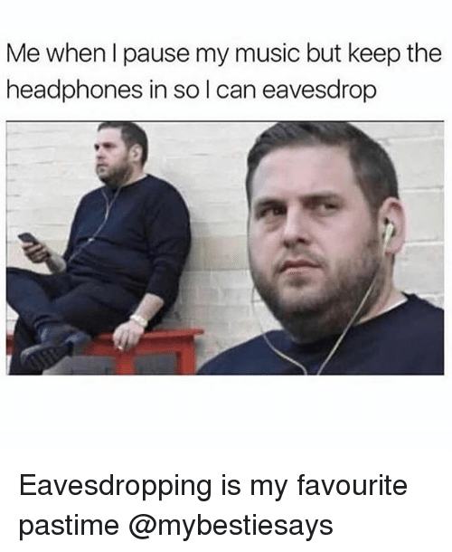 Music, Headphones, and Girl Memes: Me when I pause my music but keep the  headphones in sol can eavesdrop Eavesdropping is my favourite pastime @mybestiesays