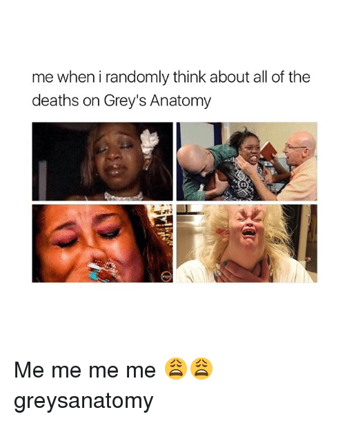 Memes, All of The, and 🤖: me when i randomly think about all of the  deaths on Grey's Anatomy Me me me me 😩😩 greysanatomy