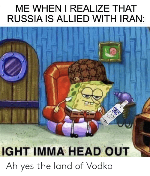 Head, Iran, and Russia: ME WHEN I REALIZE THAT  RUSSIA IS ALLIED WITH IRAN:  IGHT IMMA HEAD OUT  ABSQLUT Ah yes the land of Vodka
