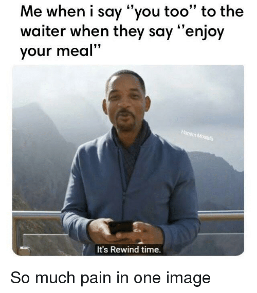 "Reddit, Image, and Time: Me when i say ""you too"" to the  waiter when they say ""enjoy  your meal""  It's Rewind time."