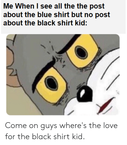 Love, Black, and Blue: Me When I see all the the post  about the blue shirt but no post  about the black shirt kid: Come on guys where's the love for the black shirt kid.