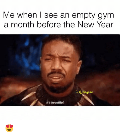 Beautiful, Gym, and Memes: Me when I see an empty gym  a month before the New Year  (G: @thegainz  It's beautiful 😍